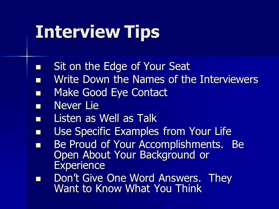 Interview Tips Sit on the Edge of Your Seat Sit on the Edge of Your Seat Write Down the Names of the Interviewers Write Down the Names of the Interviewers Make Good Eye Contact Make Good Eye Contact Never Lie Never Lie Listen as Well as Talk Listen as Well as Talk Use Specific Examples from Your Life Use Specific Examples from Your Life Be Proud of Your Accomplishments.