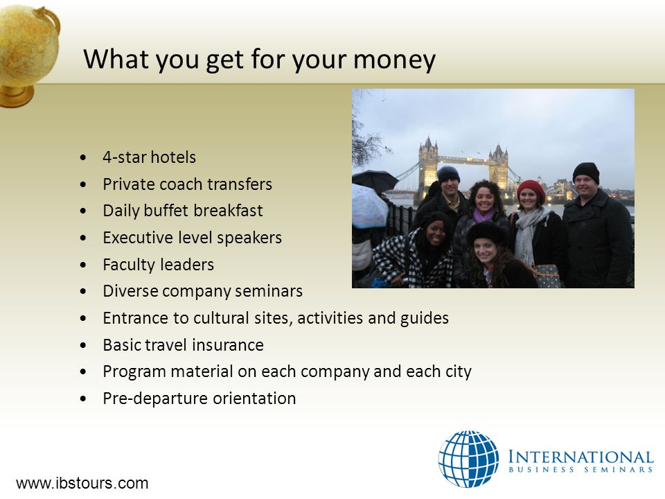 www.ibstours.com What you get for your money 4-star hotels Private coach transfers Daily buffet breakfast Executive level speakers Faculty leaders Diverse company seminars Entrance to cultural sites, activities and guides Basic travel insurance Program material on each company and each city Pre-departure orientation