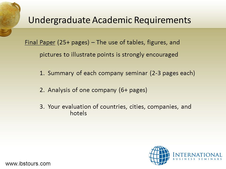 www.ibstours.com Undergraduate Academic Requirements Final Paper (25+ pages) – The use of tables, figures, and pictures to illustrate points is strongly encouraged 1.
