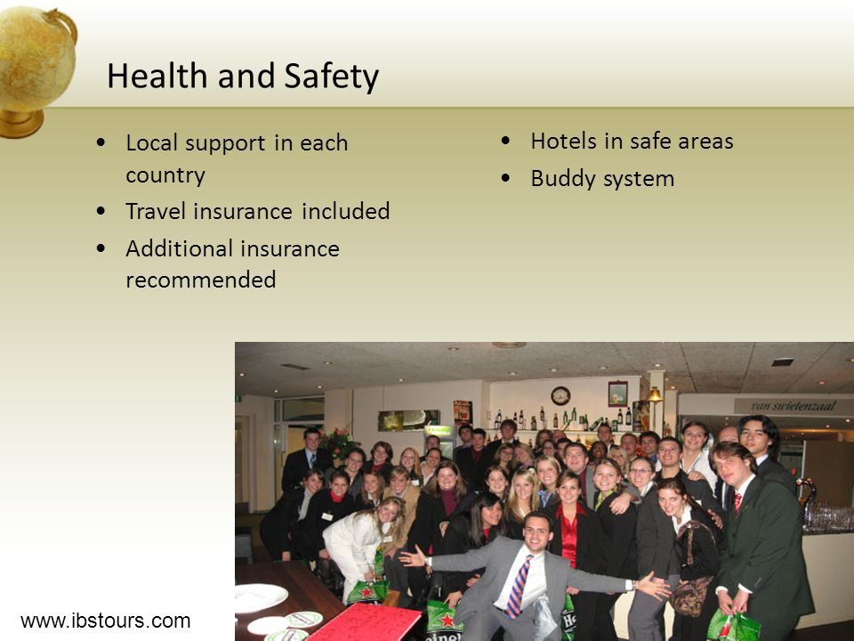 www.ibstours.com Health and Safety Local support in each country Travel insurance included Additional insurance recommended Hotels in safe areas Buddy system