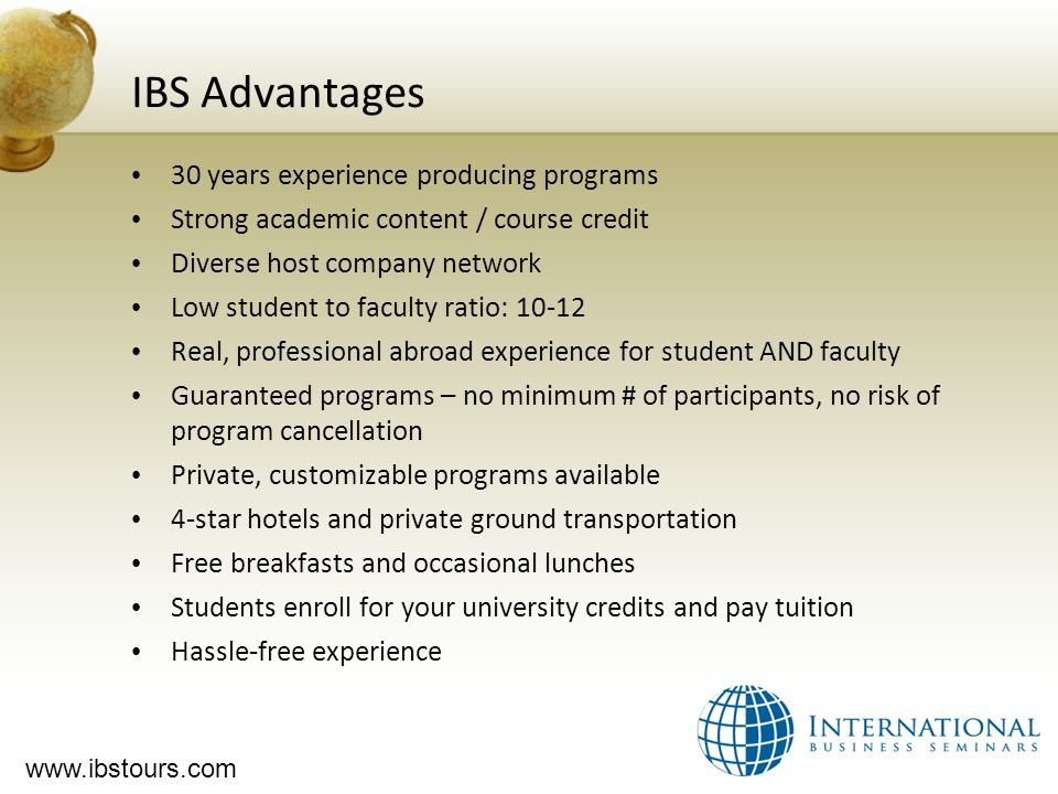 www.ibstours.com IBS Advantages 30 years experience producing programs Strong academic content / course credit Diverse host company network Low student to faculty ratio: 10-12 Real, professional abroad experience for student AND faculty Guaranteed programs – no minimum # of participants, no risk of program cancellation Private, customizable programs available 4-star hotels and private ground transportation Free breakfasts and occasional lunches Students enroll for your university credits and pay tuition Hassle-free experience