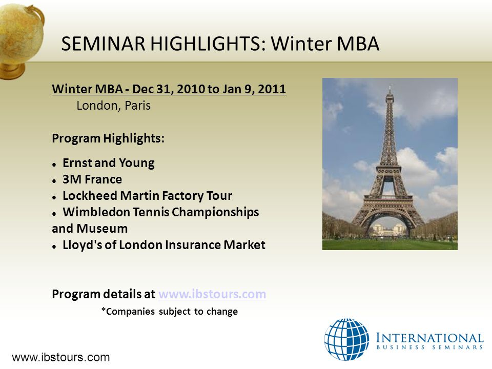 www.ibstours.com SEMINAR HIGHLIGHTS: Winter MBA Winter MBA - Dec 31, 2010 to Jan 9, 2011 London, Paris Program Highlights: Ernst and Young 3M France Lockheed Martin Factory Tour Wimbledon Tennis Championships and Museum Lloyd s of London Insurance Market Program details at www.ibstours.comwww.ibstours.com *Companies subject to change