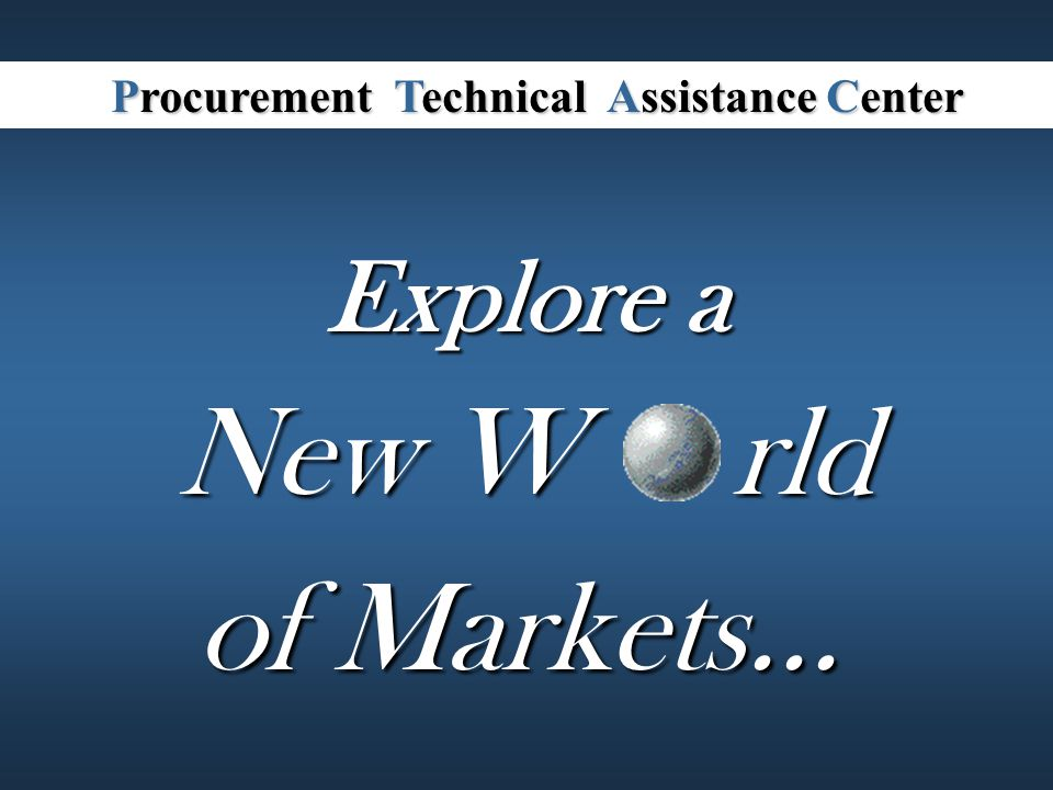 Explore a rld of Markets... New W Procurement Technical Assistance Center