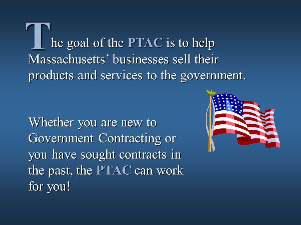Whether you are new to Government Contracting or you have sought contracts in the past, the PTAC can work for you.