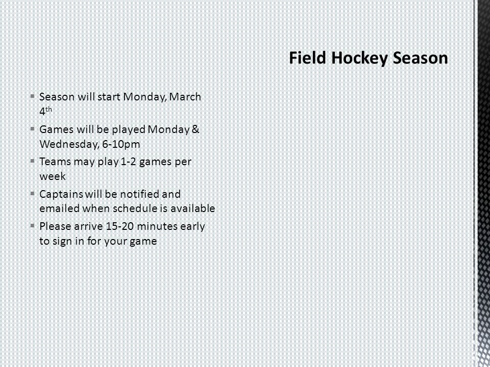 Season will start Monday, March 4 th Games will be played Monday & Wednesday, 6-10pm Teams may play 1-2 games per week Captains will be notified and emailed when schedule is available Please arrive 15-20 minutes early to sign in for your game