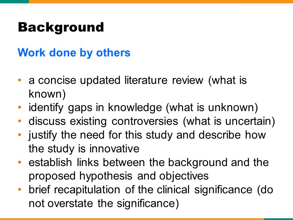 Work done by others a concise updated literature review (what is known) identify gaps in knowledge (what is unknown) discuss existing controversies (what is uncertain) justify the need for this study and describe how the study is innovative establish links between the background and the proposed hypothesis and objectives brief recapitulation of the clinical significance (do not overstate the significance) Background