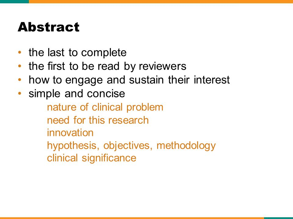 the last to complete the first to be read by reviewers how to engage and sustain their interest simple and concise nature of clinical problem need for this research innovation hypothesis, objectives, methodology clinical significance Abstract
