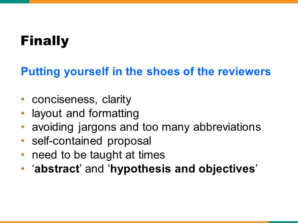 Finally Putting yourself in the shoes of the reviewers conciseness, clarity layout and formatting avoiding jargons and too many abbreviations self-contained proposal need to be taught at times abstract and hypothesis and objectives