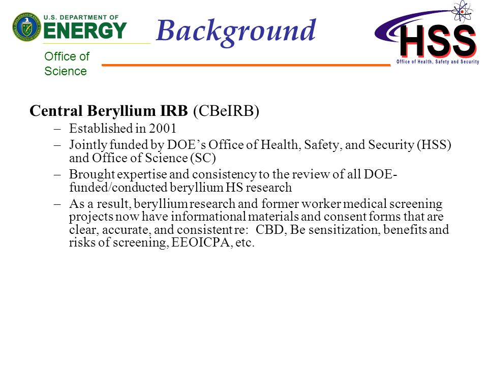 Office of Science Background Central Beryllium IRB (CBeIRB) –Established in 2001 –Jointly funded by DOEs Office of Health, Safety, and Security (HSS) and Office of Science (SC) –Brought expertise and consistency to the review of all DOE- funded/conducted beryllium HS research –As a result, beryllium research and former worker medical screening projects now have informational materials and consent forms that are clear, accurate, and consistent re: CBD, Be sensitization, benefits and risks of screening, EEOICPA, etc.