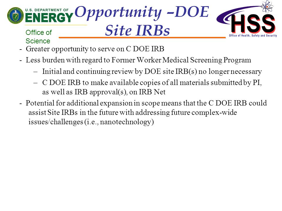 Office of Science Opportunity –DOE Site IRBs - Greater opportunity to serve on C DOE IRB - Less burden with regard to Former Worker Medical Screening Program –Initial and continuing review by DOE site IRB(s) no longer necessary –C DOE IRB to make available copies of all materials submitted by PI, as well as IRB approval(s), on IRB Net - Potential for additional expansion in scope means that the C DOE IRB could assist Site IRBs in the future with addressing future complex-wide issues/challenges (i.e., nanotechnology).
