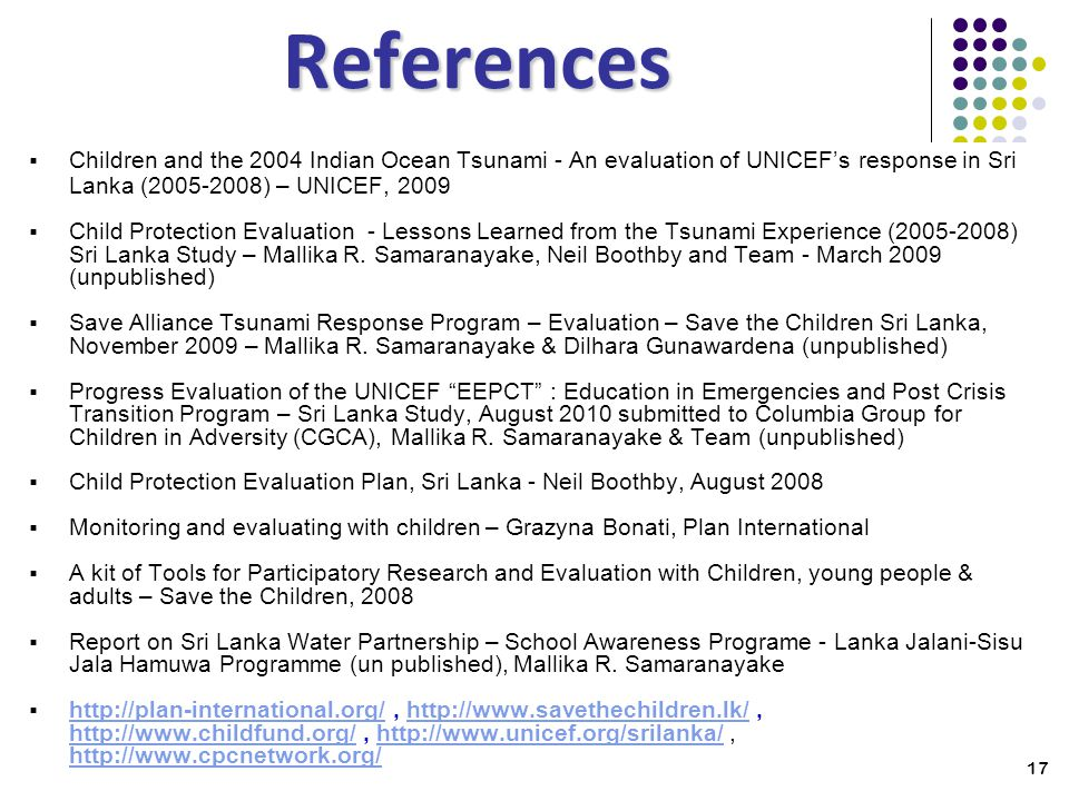 17 References Children and the 2004 Indian Ocean Tsunami - An evaluation of UNICEFs response in Sri Lanka (2005-2008) – UNICEF, 2009 Child Protection Evaluation - Lessons Learned from the Tsunami Experience (2005-2008) Sri Lanka Study – Mallika R.