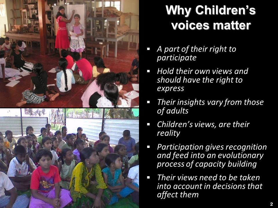 Why Childrens voices matter A part of their right to participate Hold their own views and should have the right to express Their insights vary from those of adults Childrens views, are their reality Participation gives recognition and feed into an evolutionary process of capacity building Their views need to be taken into account in decisions that affect them 2