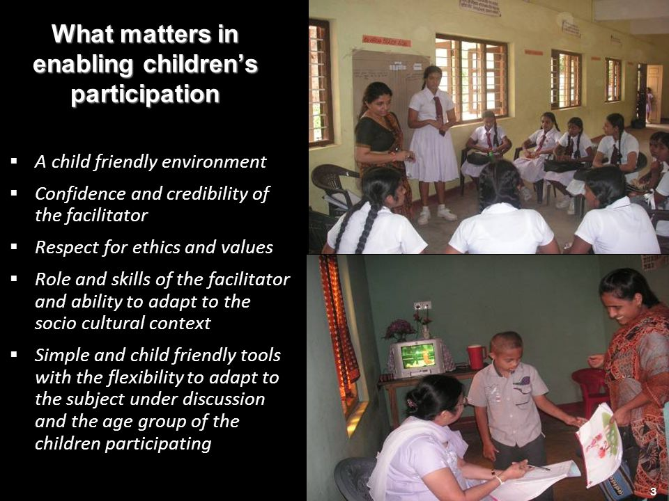 3 What matters in enabling childrens participation A child friendly environment Confidence and credibility of the facilitator Respect for ethics and values Role and skills of the facilitator and ability to adapt to the socio cultural context Simple and child friendly tools with the flexibility to adapt to the subject under discussion and the age group of the children participating 3