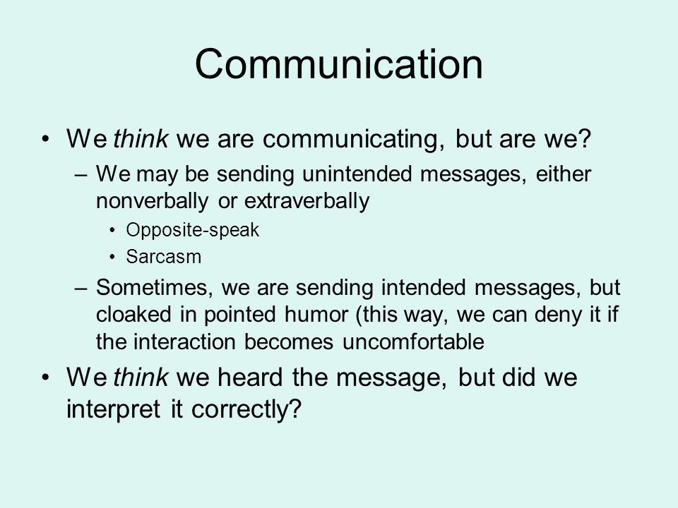 Communication We think we are communicating, but are we? –We may be sending unintended messages, either nonverbally or extraverbally Opposite-speak Sa