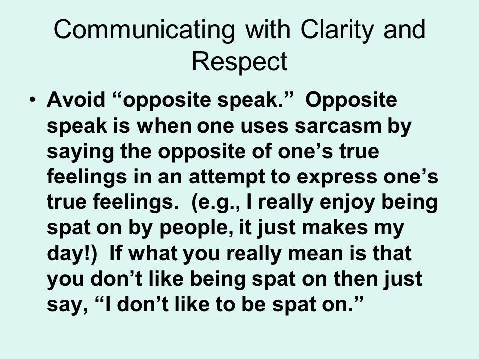 Communicating with Clarity and Respect Avoid opposite speak. Opposite speak is when one uses sarcasm by saying the opposite of ones true feelings in a