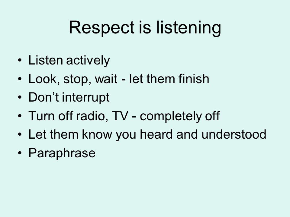 Respect is listening Listen actively Look, stop, wait - let them finish Dont interrupt Turn off radio, TV - completely off Let them know you heard and