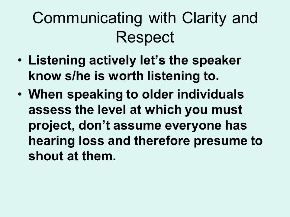 Communicating with Clarity and Respect Listening actively lets the speaker know s/he is worth listening to. When speaking to older individuals assess