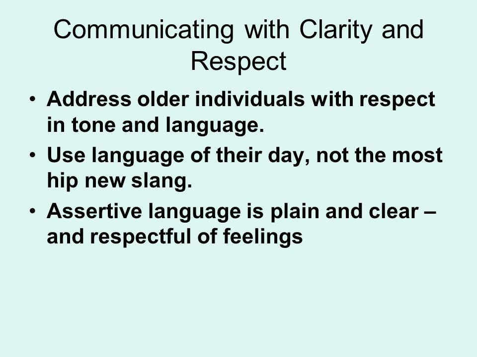 Communicating with Clarity and Respect Address older individuals with respect in tone and language. Use language of their day, not the most hip new sl