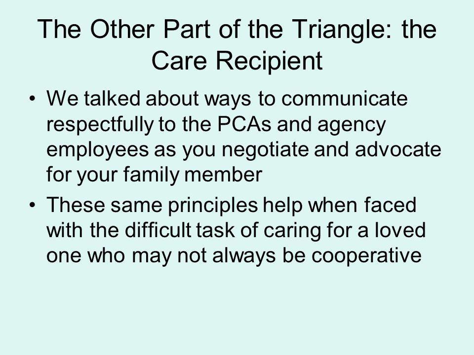 The Other Part of the Triangle: the Care Recipient We talked about ways to communicate respectfully to the PCAs and agency employees as you negotiate