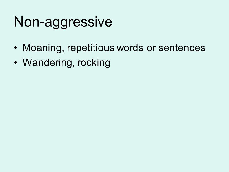 Non-aggressive Moaning, repetitious words or sentences Wandering, rocking