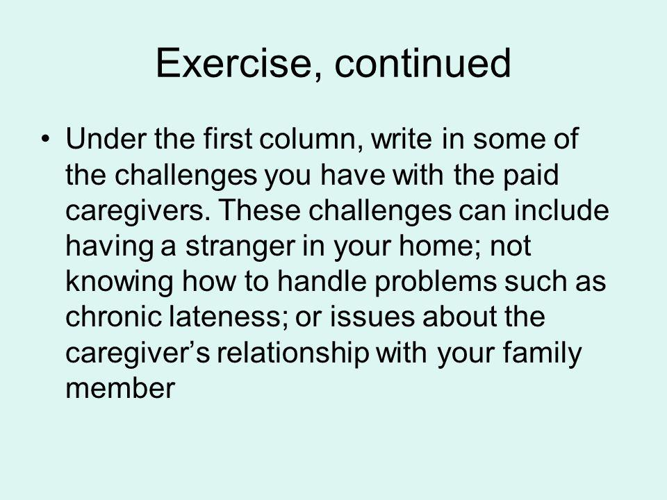 Exercise, continued Under the first column, write in some of the challenges you have with the paid caregivers. These challenges can include having a s