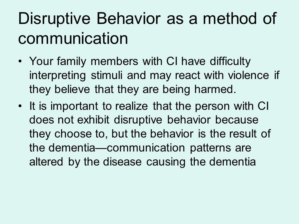 Disruptive Behavior as a method of communication Your family members with CI have difficulty interpreting stimuli and may react with violence if they