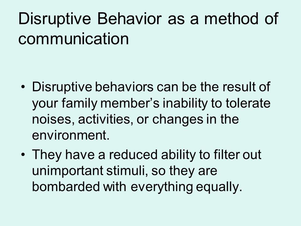 Disruptive Behavior as a method of communication Disruptive behaviors can be the result of your family members inability to tolerate noises, activitie