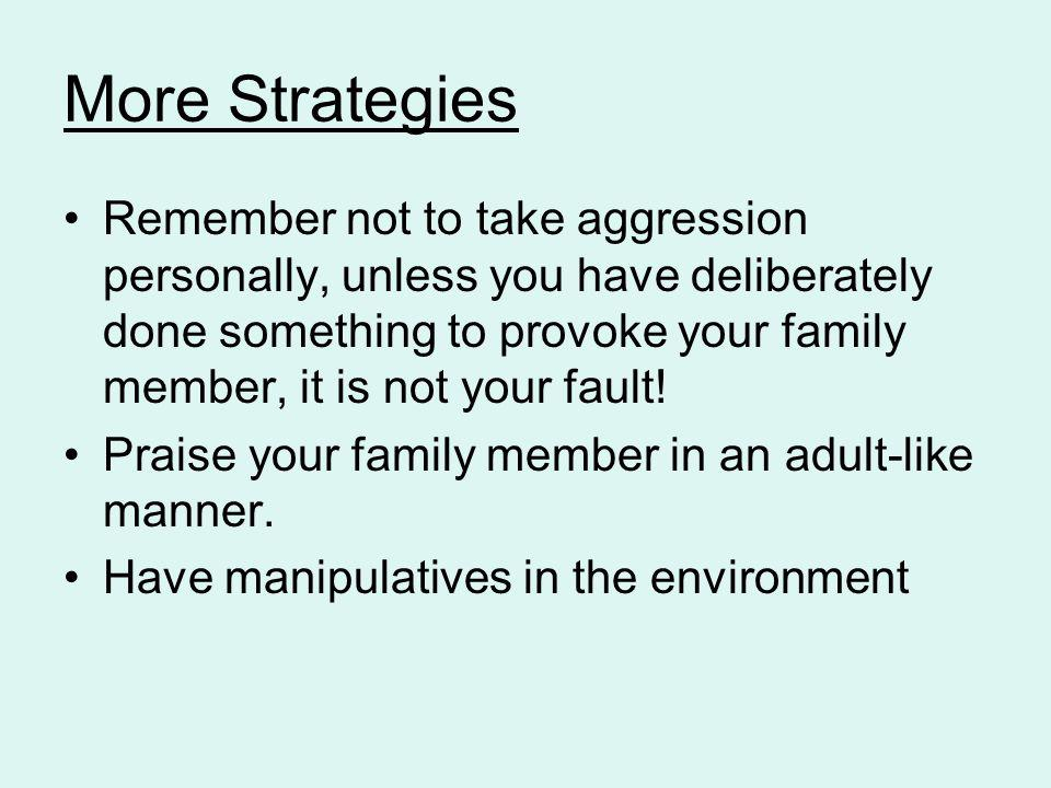 More Strategies Remember not to take aggression personally, unless you have deliberately done something to provoke your family member, it is not your