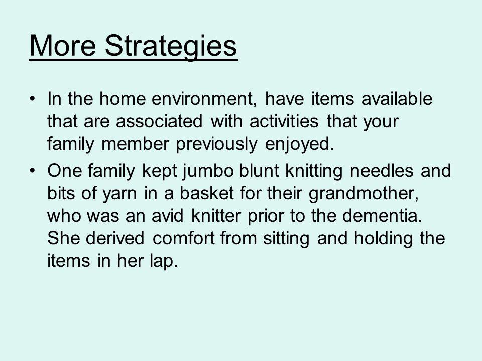 More Strategies In the home environment, have items available that are associated with activities that your family member previously enjoyed. One fami