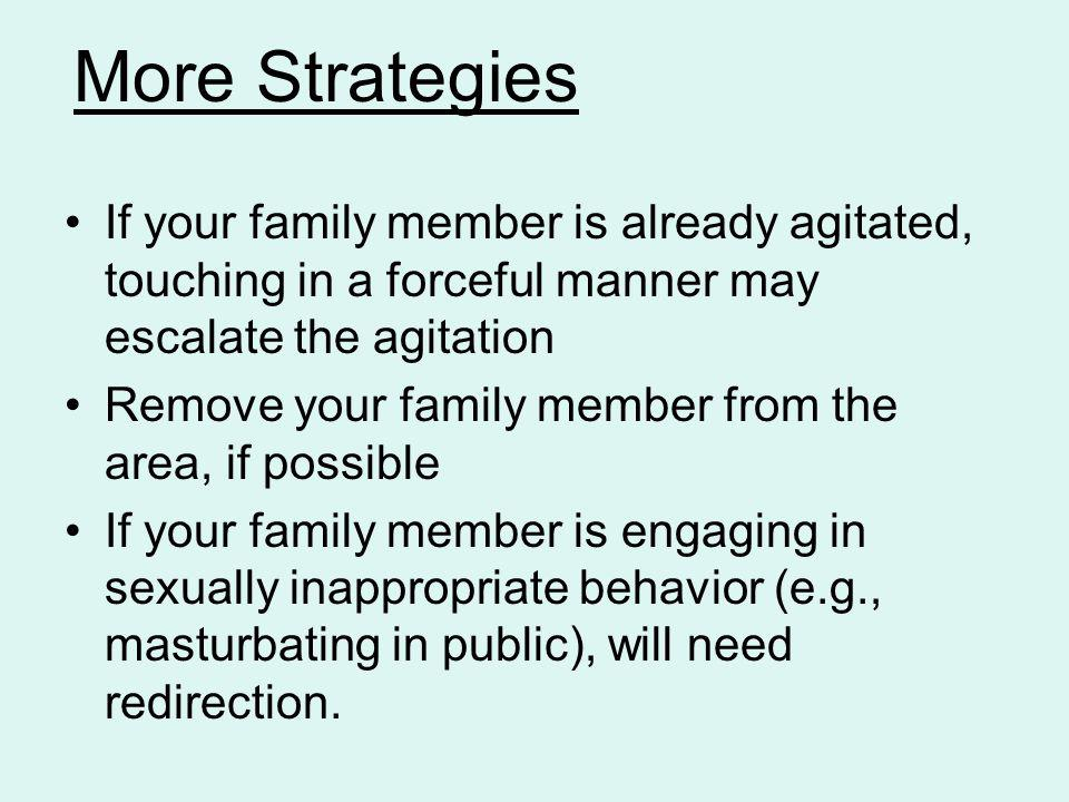 If your family member is already agitated, touching in a forceful manner may escalate the agitation Remove your family member from the area, if possib