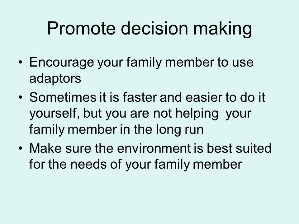Promote decision making Encourage your family member to use adaptors Sometimes it is faster and easier to do it yourself, but you are not helping your