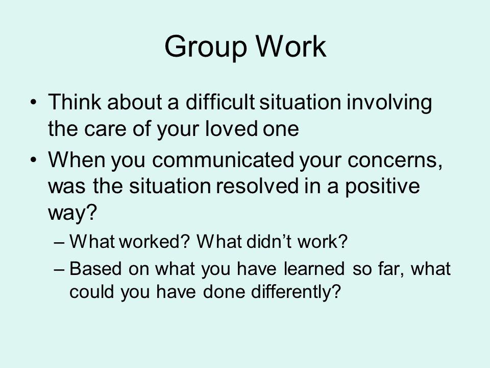 Group Work Think about a difficult situation involving the care of your loved one When you communicated your concerns, was the situation resolved in a