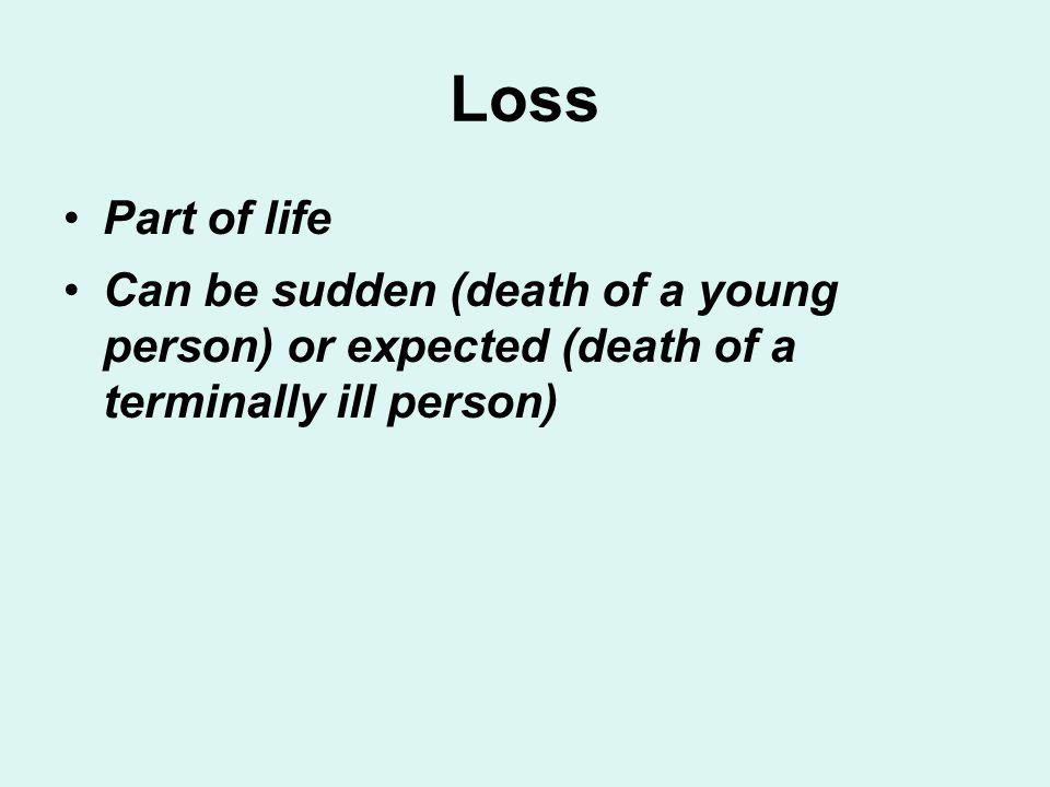 Loss Part of life Can be sudden (death of a young person) or expected (death of a terminally ill person)