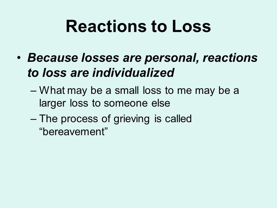 Reactions to Loss Because losses are personal, reactions to loss are individualized –What may be a small loss to me may be a larger loss to someone el