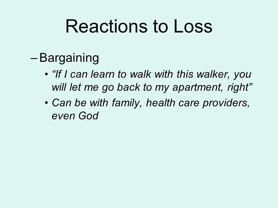 Reactions to Loss –Bargaining If I can learn to walk with this walker, you will let me go back to my apartment, right Can be with family, health care