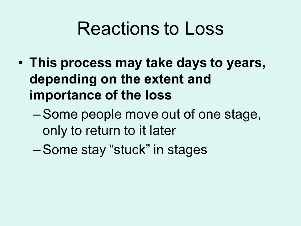 Reactions to Loss This process may take days to years, depending on the extent and importance of the loss –Some people move out of one stage, only to