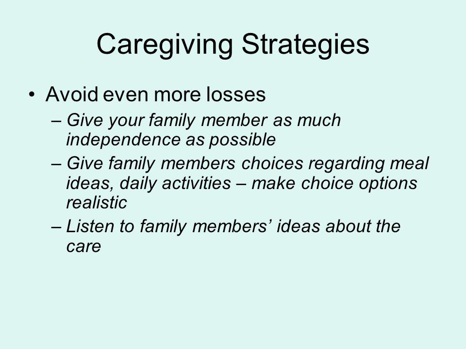 Caregiving Strategies Avoid even more losses –Give your family member as much independence as possible –Give family members choices regarding meal ide