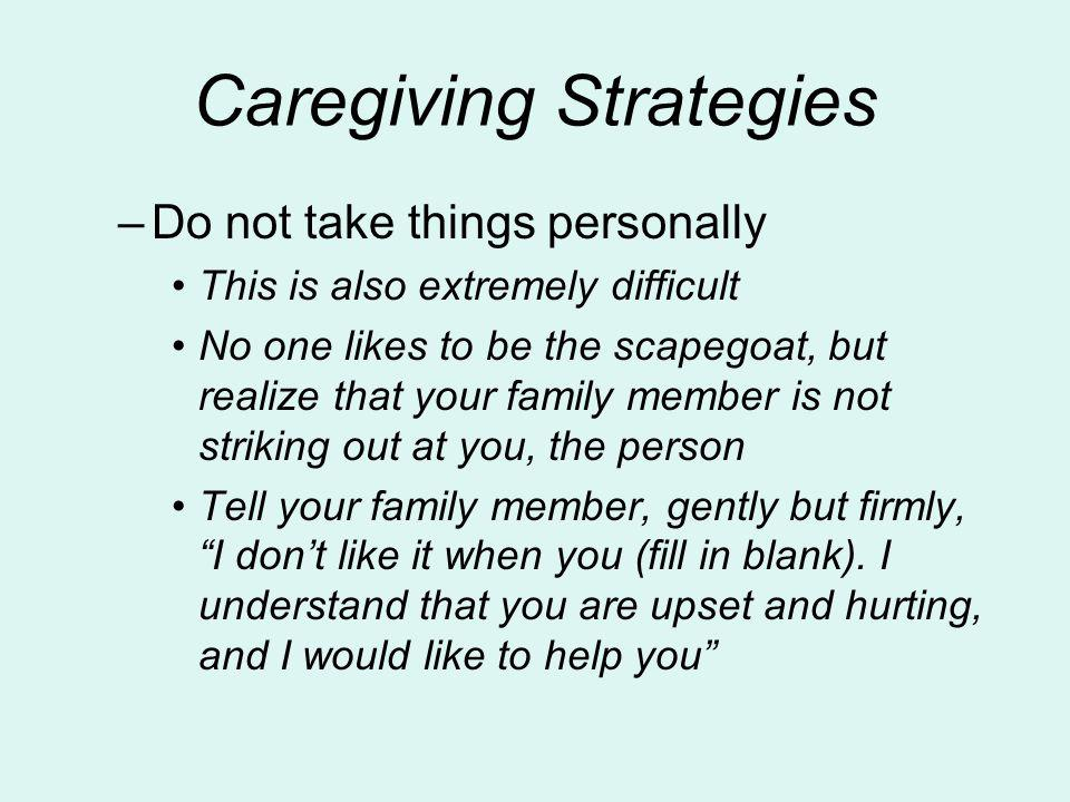 Caregiving Strategies –Do not take things personally This is also extremely difficult No one likes to be the scapegoat, but realize that your family m