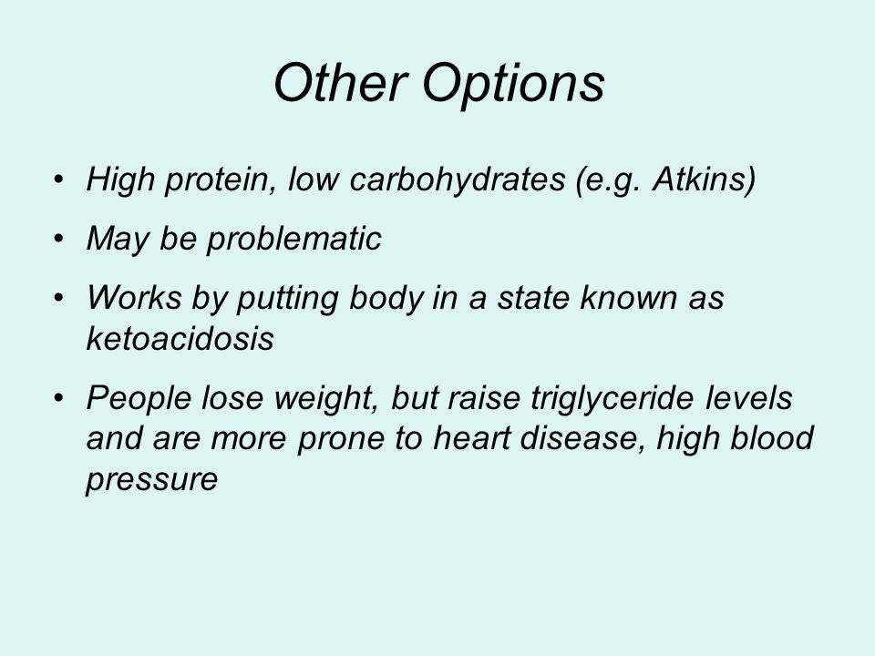 Other Options High protein, low carbohydrates (e.g. Atkins) May be problematic Works by putting body in a state known as ketoacidosis People lose weig