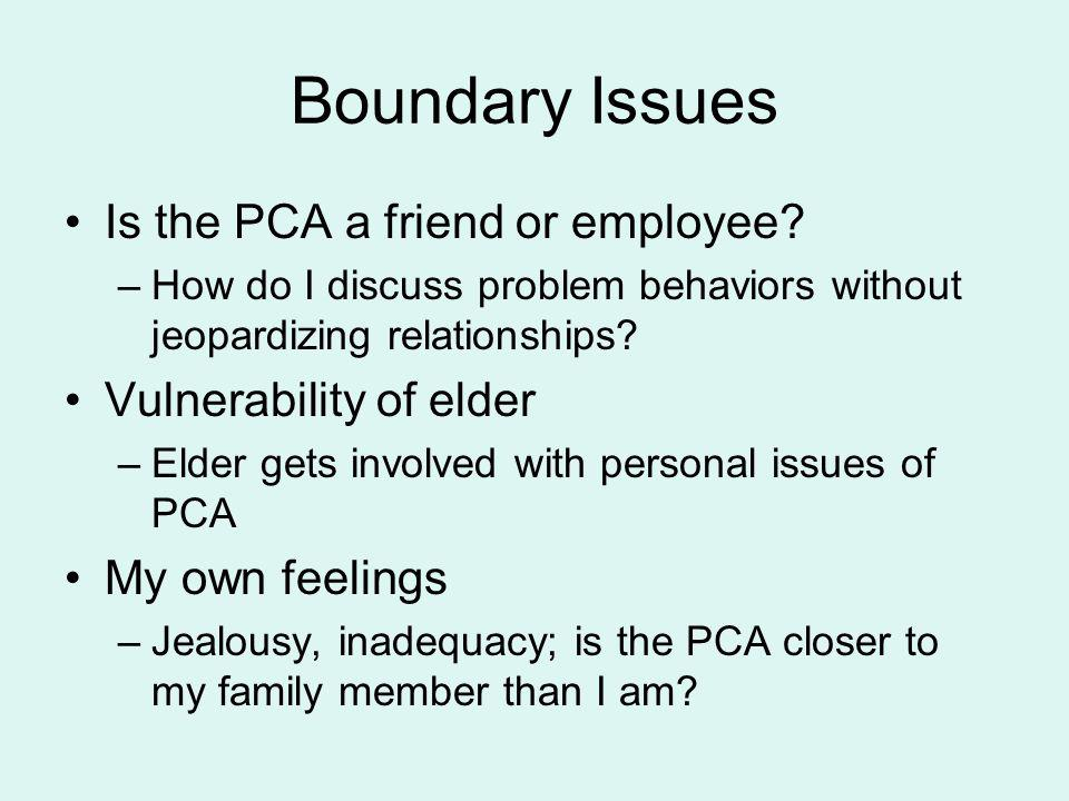 Boundary Issues Is the PCA a friend or employee? –How do I discuss problem behaviors without jeopardizing relationships? Vulnerability of elder –Elder