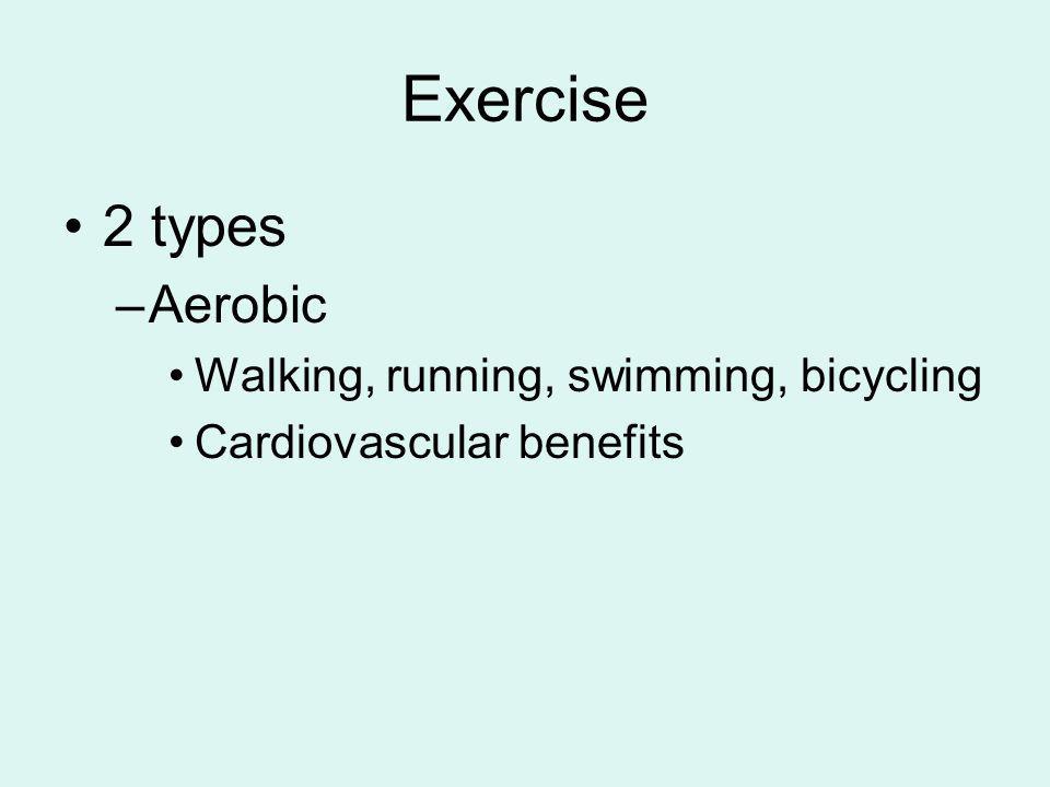 Exercise 2 types –Aerobic Walking, running, swimming, bicycling Cardiovascular benefits