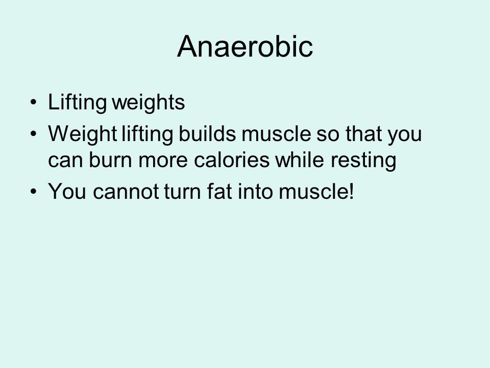 Anaerobic Lifting weights Weight lifting builds muscle so that you can burn more calories while resting You cannot turn fat into muscle!