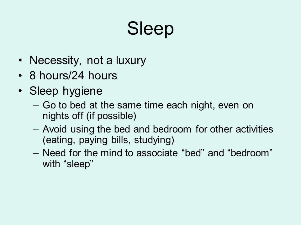 Sleep Necessity, not a luxury 8 hours/24 hours Sleep hygiene –Go to bed at the same time each night, even on nights off (if possible) –Avoid using the