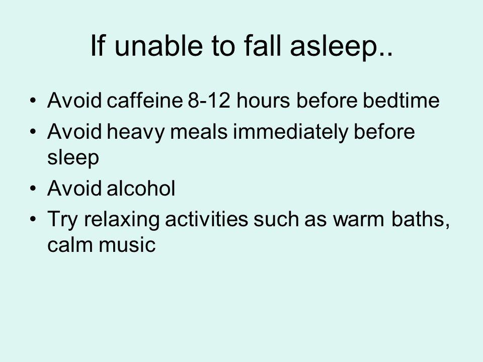 If unable to fall asleep.. Avoid caffeine 8-12 hours before bedtime Avoid heavy meals immediately before sleep Avoid alcohol Try relaxing activities s