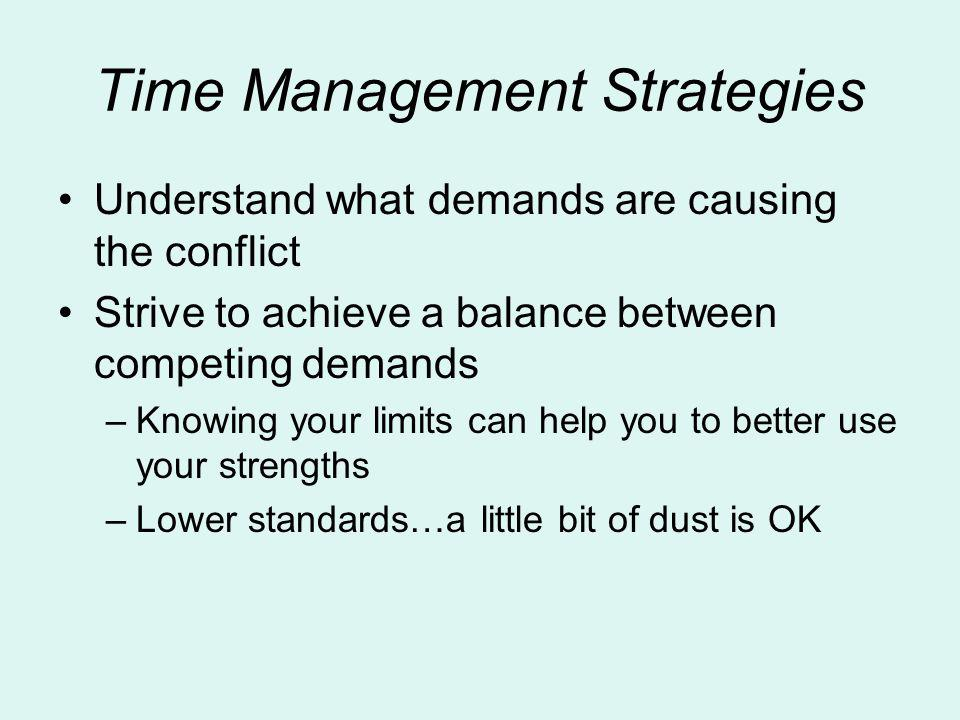 Time Management Strategies Understand what demands are causing the conflict Strive to achieve a balance between competing demands –Knowing your limits