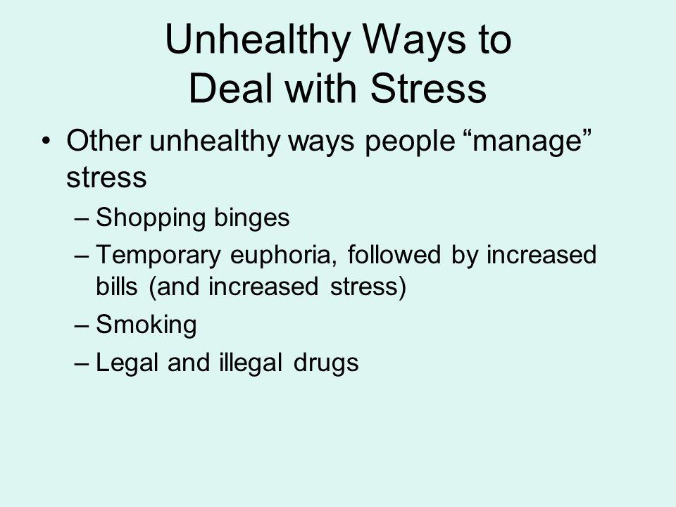 Unhealthy Ways to Deal with Stress Other unhealthy ways people manage stress –Shopping binges –Temporary euphoria, followed by increased bills (and in