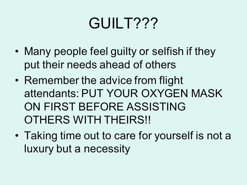 GUILT??? Many people feel guilty or selfish if they put their needs ahead of others Remember the advice from flight attendants: PUT YOUR OXYGEN MASK O