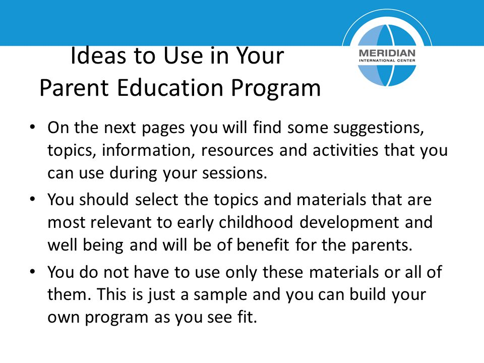Ideas to Use in Your Parent Education Program On the next pages you will find some suggestions, topics, information, resources and activities that you can use during your sessions.