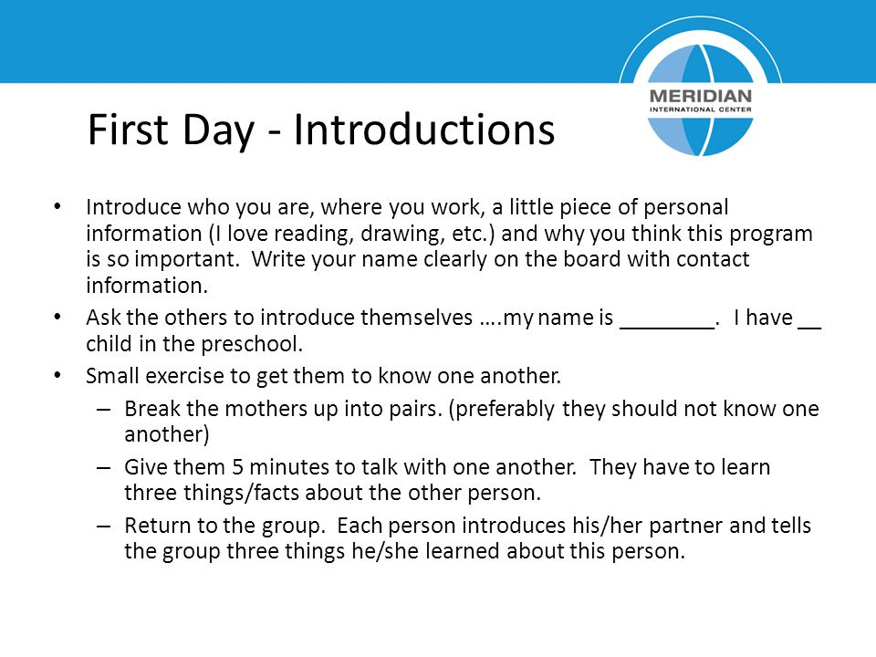 First Day - Introductions Introduce who you are, where you work, a little piece of personal information (I love reading, drawing, etc.) and why you think this program is so important.