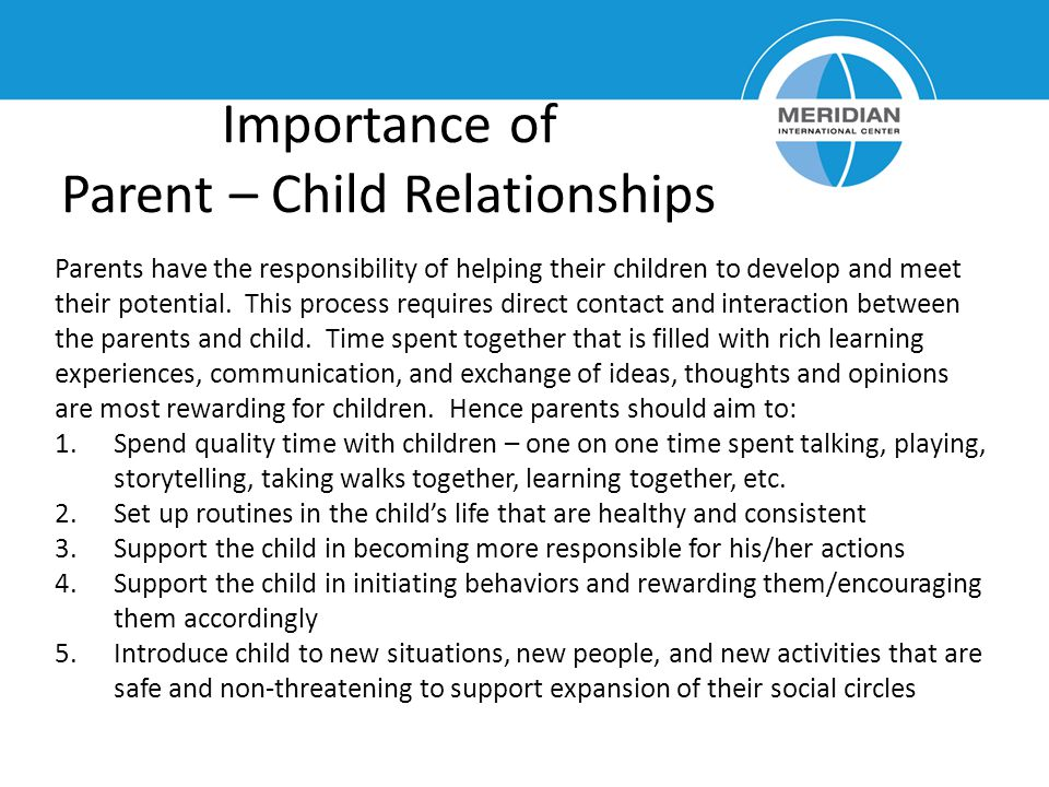 Importance of Parent – Child Relationships Parents have the responsibility of helping their children to develop and meet their potential. This process
